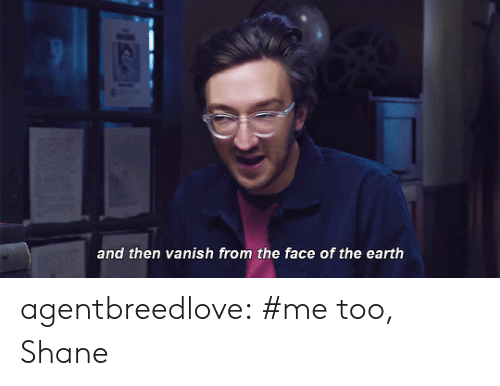 Shane: and then vanish from the face of the earth agentbreedlove:  #me too, Shane