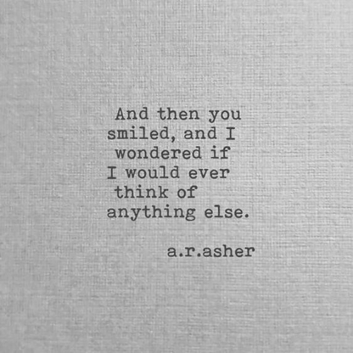 Think, You, and Anything: And then you  smiled, and  wondered if  I would ever  think of  anything else.  .r.asher