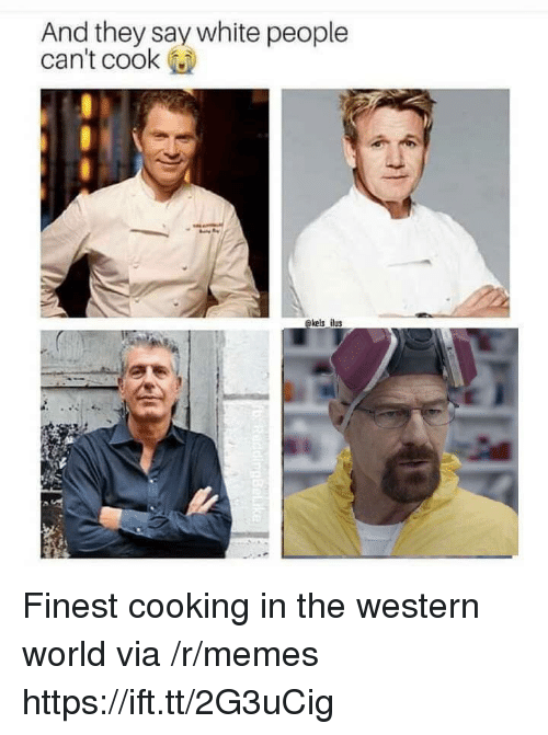 Memes, White People, and White: And they say white people  can't cook  kels ilus Finest cooking in the western world via /r/memes https://ift.tt/2G3uCig