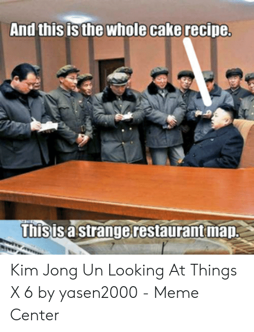 Kim Jong-Un, Meme, and Cake: And this is the whole cake recipe  hisisa strangerestaurant map Kim Jong Un Looking At Things X 6 by yasen2000 - Meme Center