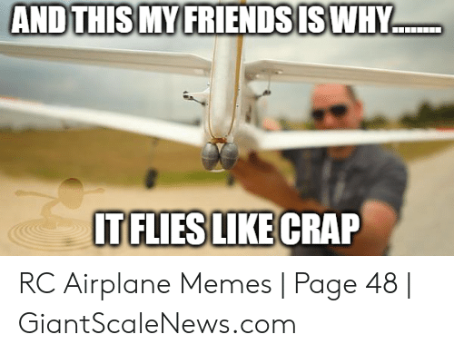 Giantscalenews: ...  AND THIS MYIFRIENDSISWHY  TFLIES LIKE CRAP RC Airplane Memes | Page 48 | GiantScaleNews.com