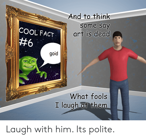 Cool, Art, and Yes: And to think  some say  COOL FACT  art is dead  #6  goid  yes  What fools  I laugh at them Laugh with him. Its polite.