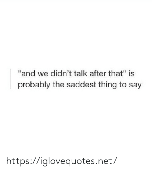 """probably: """"and we didn't talk after that"""" is  probably the saddest thing to say https://iglovequotes.net/"""