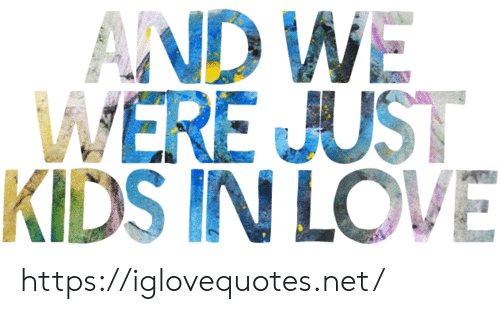 Love, Kids, and Net: AND WE  WERE JUST  KIDS IN LOVE https://iglovequotes.net/
