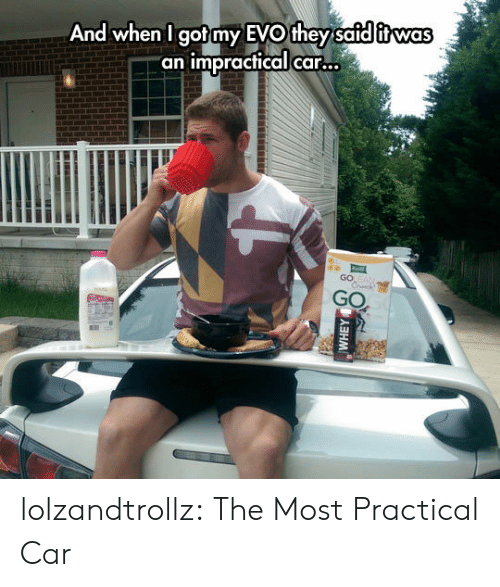 """Safd: And when I got my EVO they safd itwas  """"an impractical car...  GO EAN  Crck  GO  (5人ヨHM lolzandtrollz:  The Most Practical Car"""