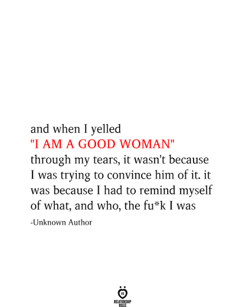"Good, Who, and Him: and when I yelled  ""I AM A GOOD WOMAN""  through my tears, it wasn't because  I was trying to convince him of it. it  was because I had to remind myself  of what, and who, the fu*k I was  -Unknown Author  RELATIONSHIP  RULES"