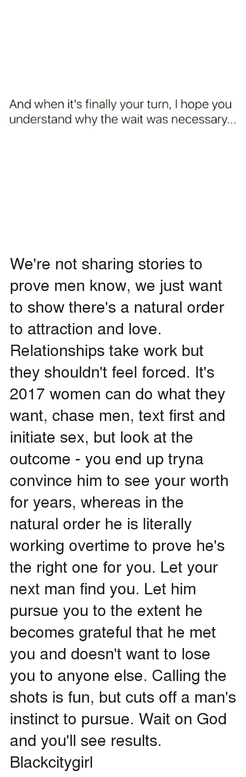 God, Love, and Memes: And when it's finally your turn, l hope you  understand why the wait was necessary. We're not sharing stories to prove men know, we just want to show there's a natural order to attraction and love. Relationships take work but they shouldn't feel forced. It's 2017 women can do what they want, chase men, text first and initiate sex, but look at the outcome - you end up tryna convince him to see your worth for years, whereas in the natural order he is literally working overtime to prove he's the right one for you. Let your next man find you. Let him pursue you to the extent he becomes grateful that he met you and doesn't want to lose you to anyone else. Calling the shots is fun, but cuts off a man's instinct to pursue. Wait on God and you'll see results. Blackcitygirl