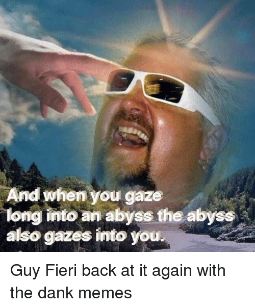 Dank, Guy Fieri, and Memes: And when you gaze  long into an abyss the abyss  also gazes into you. Guy Fieri back at it again with the dank memes