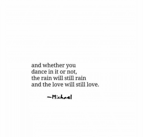 Love, Michael, and Rain: and whether you  dance in it or not,  the rain will still rain  and the love will still love.  Michael