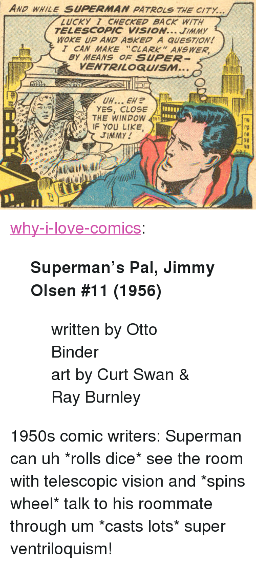 "Love, Roommate, and Superman: AND WHILE SUPERMAN PATROLS THE CITY...  LUCKY 1 CHECKED BACK WITH  TELESCOPIC VISION... JIMMY  WOKE UP AND ASKED A QUESTION!  T CAN MAKE ""CLARK"" ANSWER  BY MEANS OF SUPER  VENTRILOQUISM...  YES, CLOSE  THE WINDOW  IF YOU LIKE  fig  TIMMY  RD <p><a href=""http://why-i-love-comics.tumblr.com/post/174609695256/supermans-pal-jimmy-olsen-11-1956-written-by"" class=""tumblr_blog"">why-i-love-comics</a>:</p><blockquote> <p><b>Superman's Pal, Jimmy Olsen #11 (1956)</b></p> <blockquote><p>written by Otto Binder<br/>art by Curt Swan & Ray Burnley</p></blockquote> </blockquote><p>1950s comic writers: Superman can uh *rolls dice* see the room with telescopic vision and *spins wheel* talk to his roommate through um *casts lots* super ventriloquism!</p>"