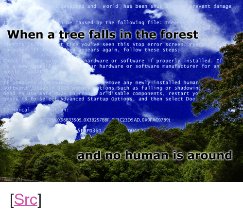 """Reddit, Yo, and The Following: and World has been shu  event damage  be caused by the following file: tree  When a tree falls in the forest  this is  t time you've seen this stop error screen re  ppears again, follow these steps  compu  I f  hardware or software if properly installed. If  r hardware or software manufacturer for an  check  e sur  rld  Pro  software  move any newly instal1ed humar  tions such as falling or shadowing  to remoy or disable components, restart yo  nu  isablie BIOS  need to use Sa fe Mode s  ess F8-to-select Advanced startup options, and then select Doc  hnical  X96B33505. 0X3B257BBF3C23D5AD. 0X9FAC9789)  5E FD36D  and no hüma is around <p>[<a href=""""https://www.reddit.com/r/surrealmemes/comments/7m0xiw/foolish_homo_sapiens_haha/"""">Src</a>]</p>"""