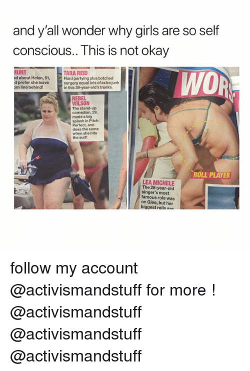 This Is Not Okay: and y'all wonder why girls are so self  conscious.. This is not okay  HUNT  d about Helen, 51,  d prefer she leave  om line behind!  TARA REID  Hard partying plus botched  surgery equal lots of extra junk  in this 39-year-old's trunks  WO  REBEL  WILSON  The stand-up  comedian, 29,  made a big  splash in Pitch  Perfect, and  does the same  when she hits  the surf  ROLL PLAYER  LEA MICHELE  The 28-year-old  singer's most  famous role was  on Glee, but her  biggest rolls a follow my account @activismandstuff for more ! @activismandstuff @activismandstuff @activismandstuff
