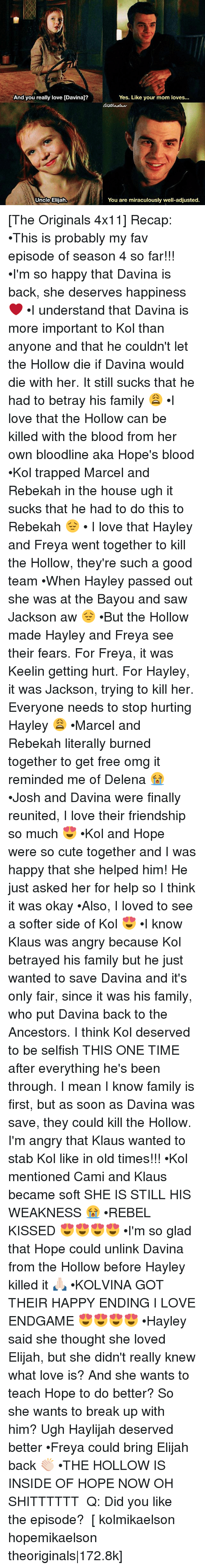 Cute, Family, and Love: And you really love [Davinaj?  Uncle Elijah.  Yes. Like your mom loves...  You are miraculously well-adjusted. [The Originals 4x11] Recap: •This is probably my fav episode of season 4 so far!!! •I'm so happy that Davina is back, she deserves happiness ❤️ •I understand that Davina is more important to Kol than anyone and that he couldn't let the Hollow die if Davina would die with her. It still sucks that he had to betray his family 😩 •I love that the Hollow can be killed with the blood from her own bloodline aka Hope's blood •Kol trapped Marcel and Rebekah in the house ugh it sucks that he had to do this to Rebekah 😔 • I love that Hayley and Freya went together to kill the Hollow, they're such a good team •When Hayley passed out she was at the Bayou and saw Jackson aw 😔 •But the Hollow made Hayley and Freya see their fears. For Freya, it was Keelin getting hurt. For Hayley, it was Jackson, trying to kill her. Everyone needs to stop hurting Hayley 😩 •Marcel and Rebekah literally burned together to get free omg it reminded me of Delena 😭 •Josh and Davina were finally reunited, I love their friendship so much 😍 •Kol and Hope were so cute together and I was happy that she helped him! He just asked her for help so I think it was okay •Also, I loved to see a softer side of Kol 😍 •I know Klaus was angry because Kol betrayed his family but he just wanted to save Davina and it's only fair, since it was his family, who put Davina back to the Ancestors. I think Kol deserved to be selfish THIS ONE TIME after everything he's been through. I mean I know family is first, but as soon as Davina was save, they could kill the Hollow. I'm angry that Klaus wanted to stab Kol like in old times!!! •Kol mentioned Cami and Klaus became soft SHE IS STILL HIS WEAKNESS 😭 •REBEL KISSED 😍😍😍😍 •I'm so glad that Hope could unlink Davina from the Hollow before Hayley killed it 🙏🏻 •KOLVINA GOT THEIR HAPPY ENDING I LOVE ENDGAME 😍😍😍😍 •Hayley said she thought she loved Elijah, but she didn't really knew what love is? And she wants to teach Hope to do better? So she wants to break up with him? Ugh Haylijah deserved better •Freya could bring Elijah back 👏🏻 •THE HOLLOW IS INSIDE OF HOPE NOW OH SHITTTTTT ⠀ Q: Did you like the episode? ⠀ [ kolmikaelson hopemikaelson theoriginals|172.8k]