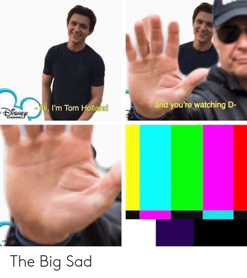 Sad, Holland, and Big: and you're watching D-  I'm Tom Holland  DSNE  CHANNEL The Big Sad