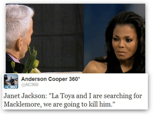 "Anderson Cooper, Janet Jackson, and Macklemore: Anderson Cooper 360  @AC360  Janet Jackson: ""La Toya and I are searching for  Macklemore, we are going to kill him."""