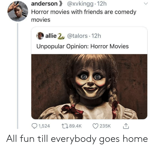 Unpopular: anderson@xvkingg 12h  Horror movies with friends are comedy  movies  allie 2@talors 12h  Unpopular Opinion: Horror Movies  1,524  L189.4K  235K All fun till everybody goes home