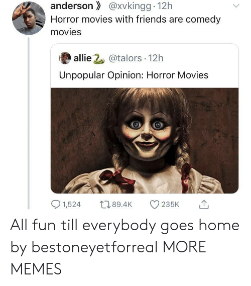 Unpopular: anderson@xvkingg 12h  Horror movies with friends are comedy  movies  allie 2@talors 12h  Unpopular Opinion: Horror Movies  1,524  L189.4K  235K All fun till everybody goes home by bestoneyetforreal MORE MEMES