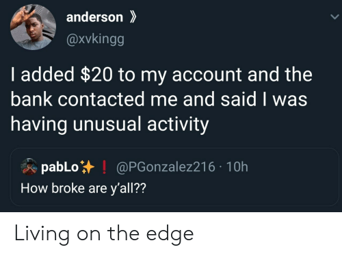 Bank, Living, and How: anderson  @xvkingg  I added $20 to my account and the  bank contacted me and said I was  having unusual activity  pabLo  How broke are y'all??  @PGonzalez216 10h Living on the edge
