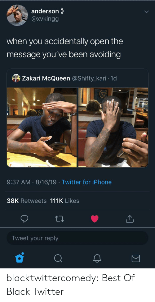 Best Of: anderson  @xvkingg  when you  accidentally open the  message you've been avoiding  Zakari McQueen @Shifty_kari 1d  9:37 AM 8/16/19 Twitter for iPhone  38K Retweets 111K Likes  Tweet your reply blacktwittercomedy:  Best Of Black Twitter