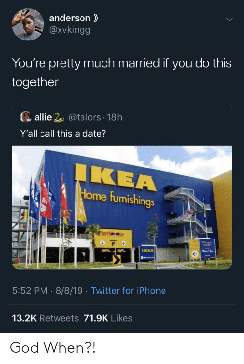 God, Ikea, and Iphone: anderson  @Xvkingg  You're pretty much married if you do this  together  allie 2@talors 18h  Y'all call this a date?  IKEA  Home furnishings  ent ce  P O  Welcome  to IKEA  IKEA  10-10  5:52 PM 8/8/19 . Twitter for iPhone  13.2K Retweets 71.9K Likes God When?!