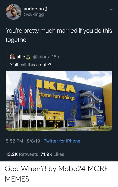 Dank, God, and Ikea: anderson  @Xvkingg  You're pretty much married if you do this  together  allie 2@talors 18h  Y'all call this a date?  IKEA  Home furnishings  ent ce  P O  Welcome  to IKEA  IKEA  10-10  5:52 PM 8/8/19 . Twitter for iPhone  13.2K Retweets 71.9K Likes God When?! by Mobo24 MORE MEMES