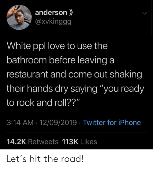 "Iphone, Love, and Twitter: anderson  @xvkinggg  White ppl love to use the  bathroom before leaving a  restaurant and come out shaking  their hands dry saying ""you ready  to rock and roll??""  3:14 AM 12/09/2019 Twitter for iPhone  14.2K Retweets 113K Likes Let's hit the road!"