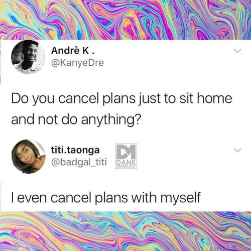 Memeology: Andrè K  @KanyeDre  Do you cancel plans just to sit home  and not do anything?  titi.taonga  @badgal_titi DANK  MEMEOLOGY  I even cancel plans with myself
