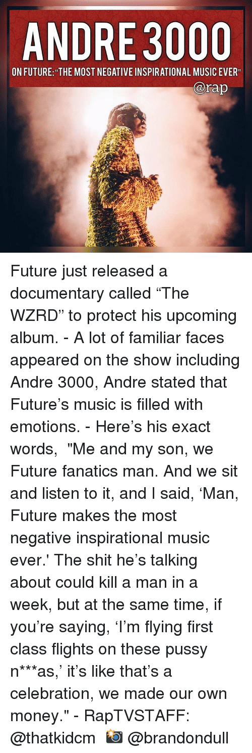"Andre 3000, Future, and Memes: ANDRE 3000  ON FUTURE: THE MOST HEBATIVE INSPIRATIONAL MUSIC EVER  @rap Future just released a documentary called ""The WZRD"" to protect his upcoming album.⁣ -⁣ A lot of familiar faces appeared on the show including Andre 3000, Andre stated that Future's music is filled with emotions.⁣ -⁣ Here's his exact words,⁣ ⁣ ""Me and my son, we Future fanatics man. And we sit and listen to it, and I said, 'Man, Future makes the most negative inspirational music ever.' The shit he's talking about could kill a man in a week, but at the same time, if you're saying, 'I'm flying first class flights on these pussy n***as,' it's like that's a celebration, we made our own money.""⁣ -⁣ RapTVSTAFF: @thatkidcm⁣ 📸 @brandondull"