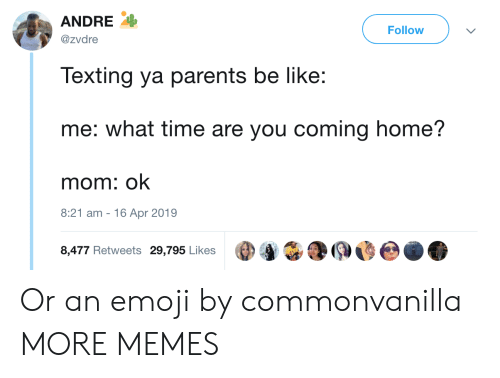Be Like, Dank, and Emoji: ANDRE  @zvdre  Follow  Texting ya parents be like:  me: what time are you coming home?  mom: ok  8:21 am -16 Apr 2019  8,477 Retweets 29,795 Likes Or an emoji by commonvanilla MORE MEMES