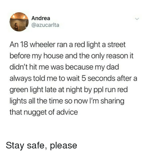 Wheeler: Andrea  @azucarlta  An 18 wheeler ran a red light a street  before my house and the only reason it  didn't hit me was because my dad  always told me to wait 5 seconds after a  green light late at night by ppl run red  lights all the time so now I'm sharing  that nugget of advice Stay safe, please