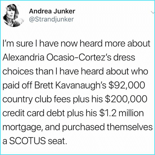mortgage: Andrea Junker  @Strandjunker  I'm sure I have now heard more about  Alexandria Ocasio-Cortez's dress  choices than I have heard about who  paid off Brett Kavanaugh's $92,000  country club fees plus his $200,000  credit card debt plus his $1.2 million  mortgage, and purchased themselves  a SCOTUS seat