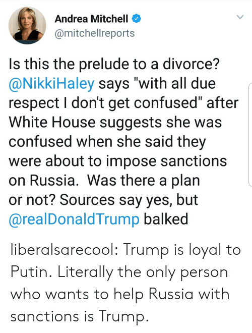 "impose: Andrea Mitchell <  @mitchellreports  Is this the prelude to a divorce?  @NikkiHaley says ""with all due  respect I don't get confused"" after  White House suggests she was  confused when she said thev  were about to impose sanctions  on Russia. Was there a plan  or not? Sources say yes, but  @realDonaldTrump balked liberalsarecool: Trump is loyal to Putin.  Literally the only person who wants to help Russia with sanctions is Trump."