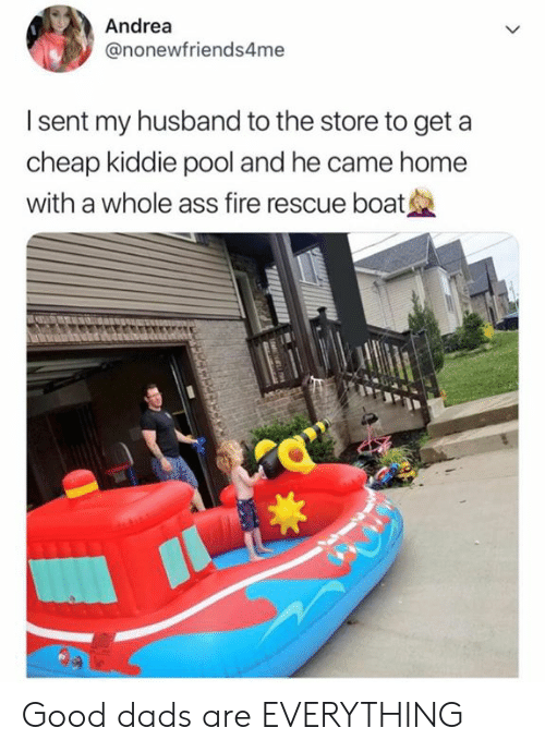 Andrea: Andrea  @nonewfriends4me  I sent my husband to the store to get a  cheap kiddie pool and he came home  with a whole ass fire rescue boat Good dads are EVERYTHING