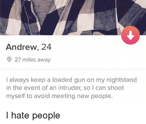 New People: Andrew, 24  27 miles away  I always keep a loaded gun on my nightstand  in the event of an intruder, so I can shoot  myself to avoid meeting new people. I hate people
