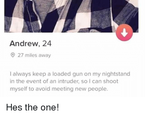New People: Andrew, 24  27 miles away  I always keep a loaded gun on my nightstand  in the event of an intruder, so I can shoot  myself to avoid meeting new people. Hes the one!