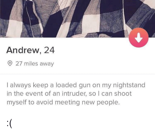 meeting new people: Andrew, 24  27 miles away  I always keep a loaded gun on my nightstand  in the event of an intruder, so I can shoot  myself to avoid meeting new people. :(