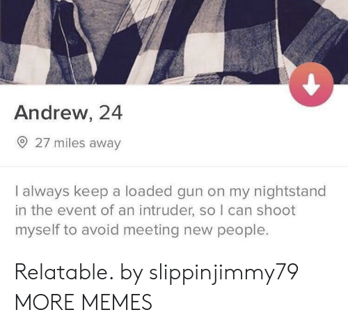 meeting new people: Andrew, 24  27 miles away  I always keep a loaded gun on my nightstand  in the event of an intruder, so I can shoot  myself to avoid meeting new people. Relatable. by slippinjimmy79 MORE MEMES