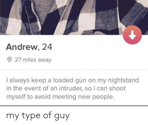 New People: Andrew, 24  27 miles away  I always keep a loaded gun on my nightstand  in the event of an intruder, so I can shoot  myself to avoid meeting new people. my type of guy