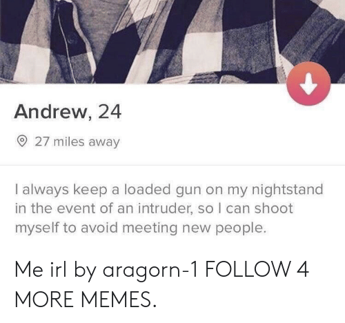 meeting new people: Andrew, 24  27 miles away  I always keep a loaded gun on my nightstand  in the event of an intruder, so I can shoot  myself to avoid meeting new people. Me irl by aragorn-1 FOLLOW 4 MORE MEMES.