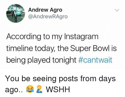 Instagram, Memes, and Super Bowl: Andrew Agro  @AndrewRAgro  According to my Instagram  timeline today, the Super Bowl is  being played tonight You be seeing posts from days ago.. 😂🤦♂️ WSHH