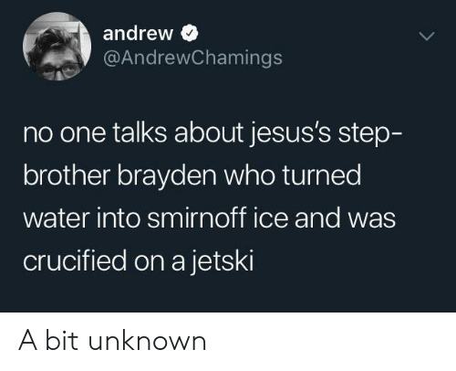 Water, Brother, and Ice: andrew  @AndrewChamings  no one talks about jesus's step-  brother brayden who turned  water into smirnoff ice and was  crucified on a jetski A bit unknown