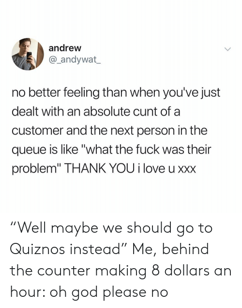 "dealt: andrew  andywat  no better feeling than when you've just  dealt with an absolute cunt of a  customer and the next person in the  queue is like ""what the fuck was their  problem"" THANK YOU i love u xxx ""Well maybe we should go to Quiznos instead"" Me, behind the counter making 8 dollars an hour: oh god please no"