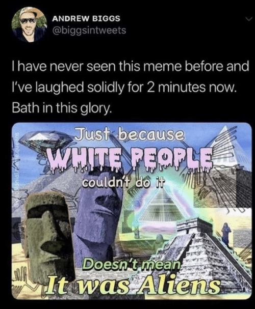 glory: ANDREW BIGGS  @biggsintweets  Ihave never seen this meme before and  I've laughed solidly for 2 minutes now.  Bath in this glory.  Just because  WHITE PEOPLE  couldnt do it  Doesn't mean  Itwas Aliens  decalonial.mete.queens