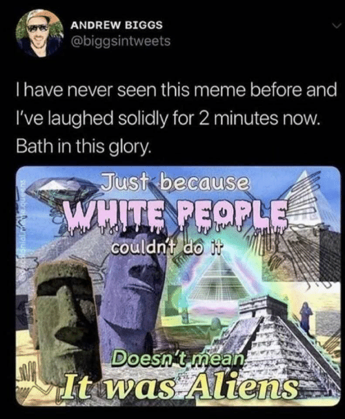 glory: ANDREW BIGGS  @biggsintweets  Thave never seen this meme before and  I've laughed solidly for 2 minutes now.  Bath in this glory.  Just because  WHITE PEOPLE  couldn't do it  Doesn't méan  It was Aliens