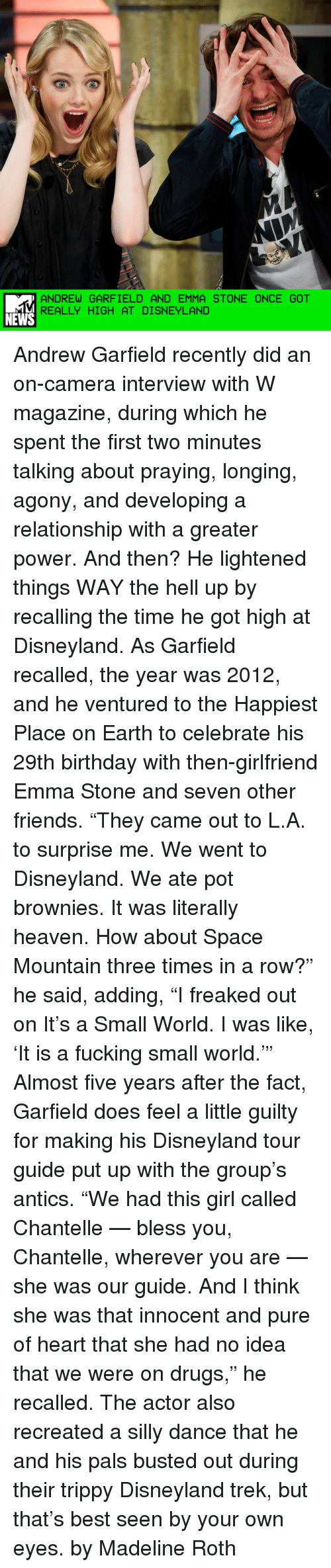 "Trippiness: ANDREW GARFIELD AND EMMA STONE ONCE GOT  REALLY HIGH AT DISNEYLAND  NEWS Andrew Garfield recently did an on-camera interview with W magazine, during which he spent the first two minutes talking about praying, longing, agony, and developing a relationship with a greater power. And then? He lightened things WAY the hell up by recalling the time he got high at Disneyland. As Garfield recalled, the year was 2012, and he ventured to the Happiest Place on Earth to celebrate his 29th birthday with then-girlfriend Emma Stone and seven other friends. ""They came out to L.A. to surprise me. We went to Disneyland. We ate pot brownies. It was literally heaven. How about Space Mountain three times in a row?"" he said, adding, ""I freaked out on It's a Small World. I was like, 'It is a fucking small world.'"" Almost five years after the fact, Garfield does feel a little guilty for making his Disneyland tour guide put up with the group's antics. ""We had this girl called Chantelle — bless you, Chantelle, wherever you are — she was our guide. And I think she was that innocent and pure of heart that she had no idea that we were on drugs,"" he recalled. The actor also recreated a silly dance that he and his pals busted out during their trippy Disneyland trek, but that's best seen by your own eyes. by Madeline Roth"