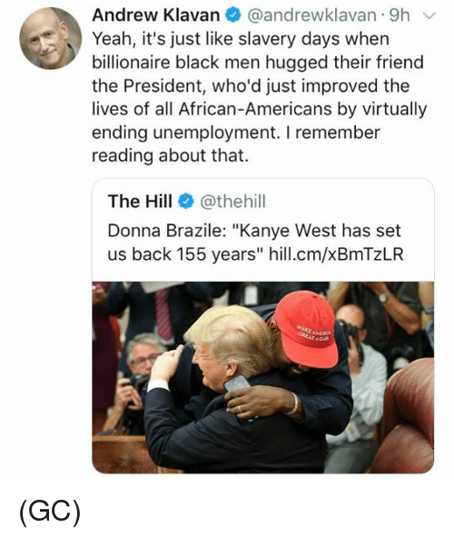 "Kanye, Memes, and Yeah: Andrew Klavan @andrewklavan 9h  Yeah, it's just like slavery days when  billionaire black men hugged their friend  the President, who'd just improved the  lives of all African-Americans by virtually  ending unemployment. I remember  reading about that.  The Hill@thehill  Donna Brazile: ""Kanye West has set  us back 155 years"" hill.cm/xBmTzLR (GC)"