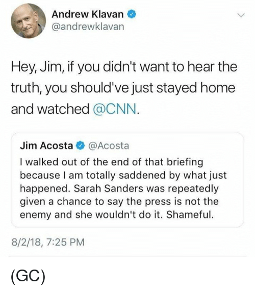 cnn.com, Memes, and Home: Andrew Klavan  @andrewklavan  Hey, Jim, if you didn't want to hear the  truth, you should've just stayed home  and watched @CNN.  Jim Acosta@Acosta  I walked out of the end of that briefing  because I am totally saddened by what just  happened. Sarah Sanders was repeatedly  given a chance to say the press is not the  enemy and she wouldn't do it. Shameful  8/2/18, 7:25 PM (GC)