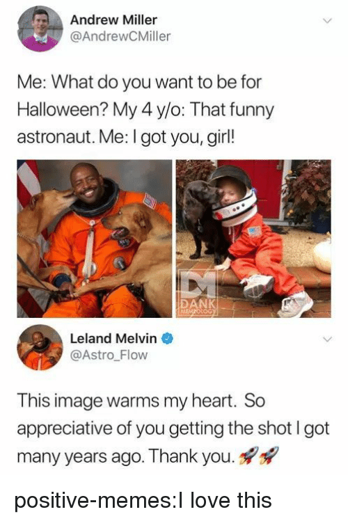 Dank, Funny, and Halloween: Andrew Miller  @AndrewCMiller  Me: What do you want to be for  Halloween? My 4 y/o: That funny  astronaut. Me: I got you, girl!  DANK  LoG  Leland Melvin  @Astro Flow  This image warms my heart. So  appreciative of you getting the shot I got  many years ago. Thank you. positive-memes:I love this