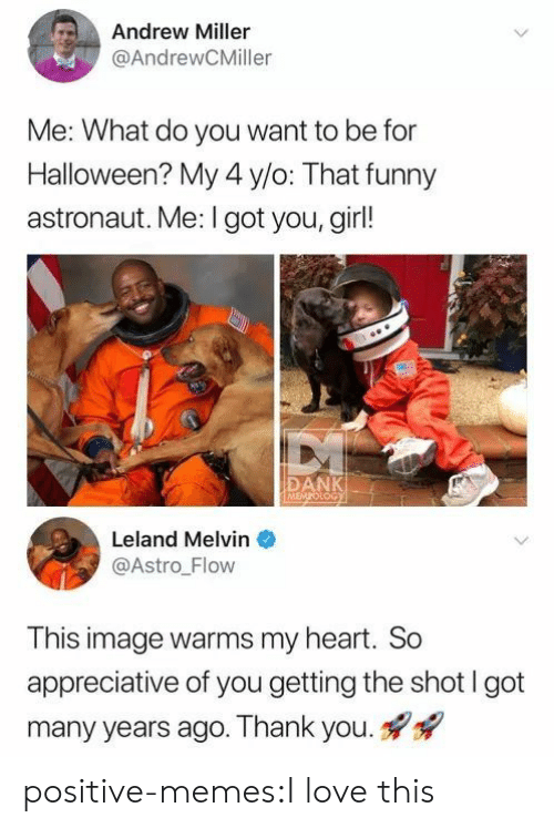 astro: Andrew Miller  @AndrewCMiller  Me: What do you want to be for  Halloween? My 4 y/o: That funny  astronaut. Me: I got you, girl!  DANK  LoG  Leland Melvin  @Astro Flow  This image warms my heart. So  appreciative of you getting the shot I got  many years ago. Thank you. positive-memes:I love this