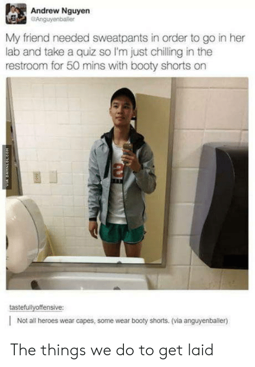 Booty, Heroes, and Quiz: Andrew Nguyen  Anguyenbaler  My friend needed sweatpants in order to go in her  lab and take a quiz so I'm just chilling in the  restroom for 50 mins with booty shorts on  tastefullyoffensive:  |Not all heroes wear capes, some wear booty shorts. (via anguyenballer) The things we do to get laid